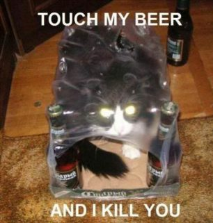 Touch my beer and I kill you!!